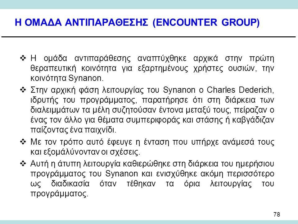 78 Η ΟΜΑΔΑ ΑΝΤΙΠΑΡΑΘΕΣΗΣ (ENCOUNTER GROUP)  Η ομάδα αντιπαράθεσης αναπτύχθηκε αρχικά στην πρώτη θεραπευτική κοινότητα για εξαρτημένους χρήστες ουσιών, την κοινότητα Synanon.
