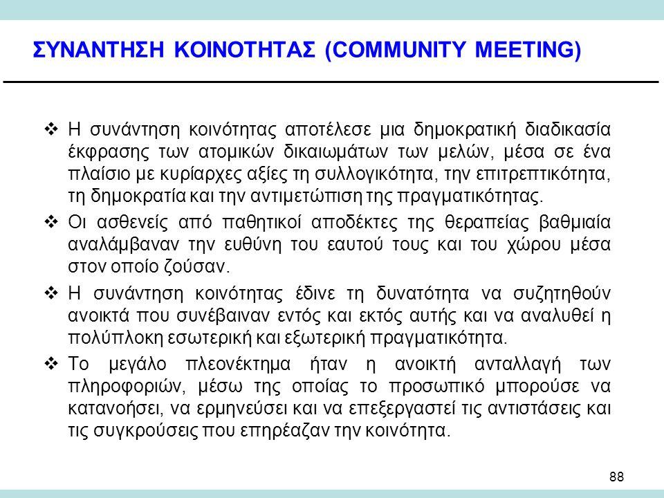 88 ΣΥΝΑΝΤΗΣΗ ΚΟΙΝΟΤΗΤΑΣ (COMMUNITY MEETING)  Η συνάντηση κοινότητας αποτέλεσε μια δημοκρατική διαδικασία έκφρασης των ατομικών δικαιωμάτων των μελών, μέσα σε ένα πλαίσιο με κυρίαρχες αξίες τη συλλογικότητα, την επιτρεπτικότητα, τη δημοκρατία και την αντιμετώπιση της πραγματικότητας.