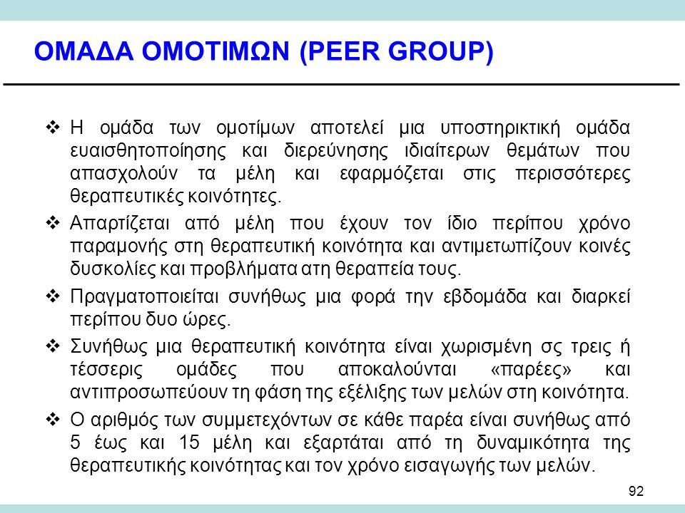 92 ΟΜΑΔΑ ΟΜΟΤΙΜΩΝ (PEER GROUP)  Η ομάδα των ομοτίμων αποτελεί μια υποστηρικτική ομάδα ευαισθητοποίησης και διερεύνησης ιδιαίτερων θεμάτων που απασχολούν τα μέλη και εφαρμόζεται στις περισσότερες θεραπευτικές κοινότητες.