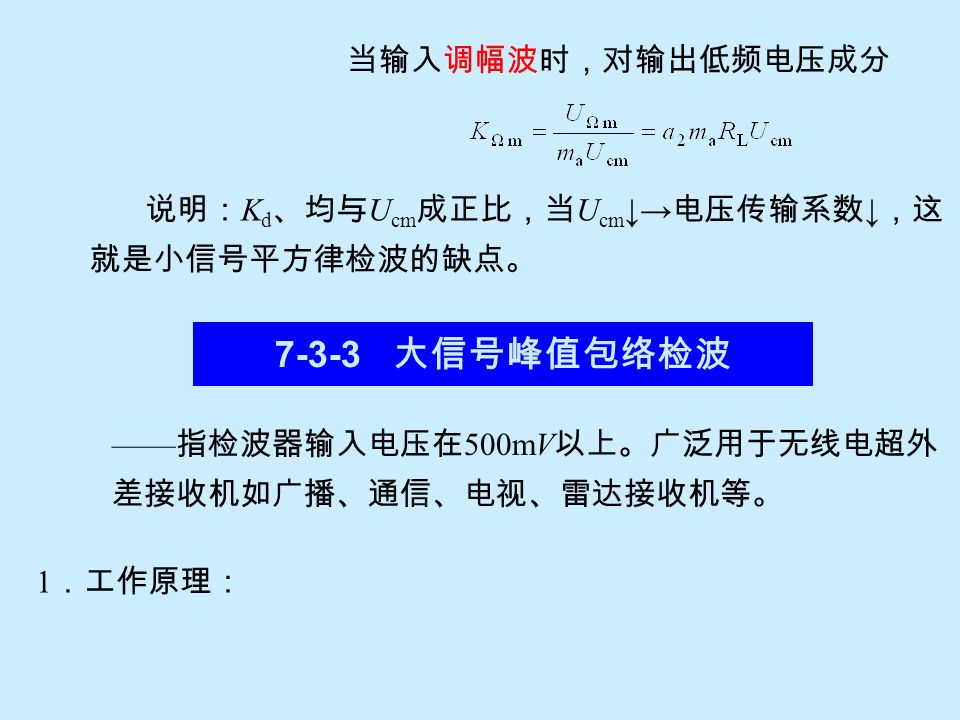 讨论: 1 )当输入电压 u g =0 时,检波输出电压为 u o =I o R L ; 2 )当 u g ≠0 时,检波输出电压增量为: 可见输出电压与输入电压振幅U cm 的平方成正比,所谓 小信号平方律检波就是由此而得名。常用于检测信号功率。 因而小信号平方律检波器常用于电子测量仪器中。 同理