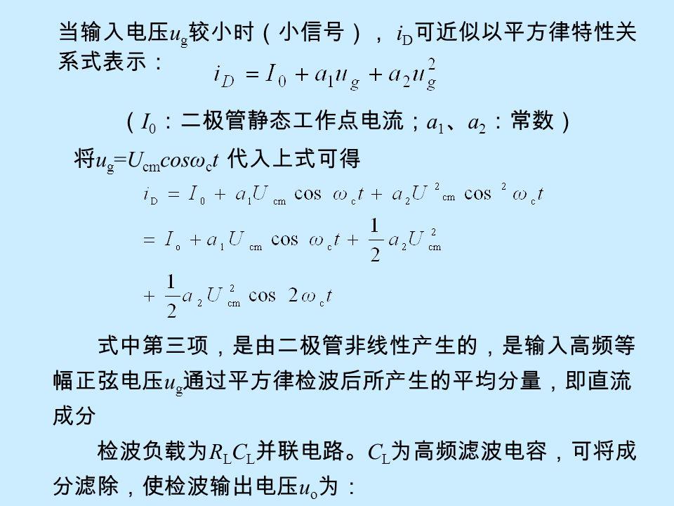 当输入电压 u g 较小时(小信号), i D 可近似以平方律特性关 系式表示: ( I 0 :二极管静态工作点电流; a 1 、 a 2 :常数) 将 u g =U cm cosω c t 代入上式可得 式中第三项,是由二极管非线性产生的,是输入高频等 幅正弦电压 u g 通过平方律检波后所产生的平均分量,即直流 成分 检波负载为 R L C L 并联电路。 C L 为高频滤波电容,可将成 分滤除,使检波输出电压 u o 为: