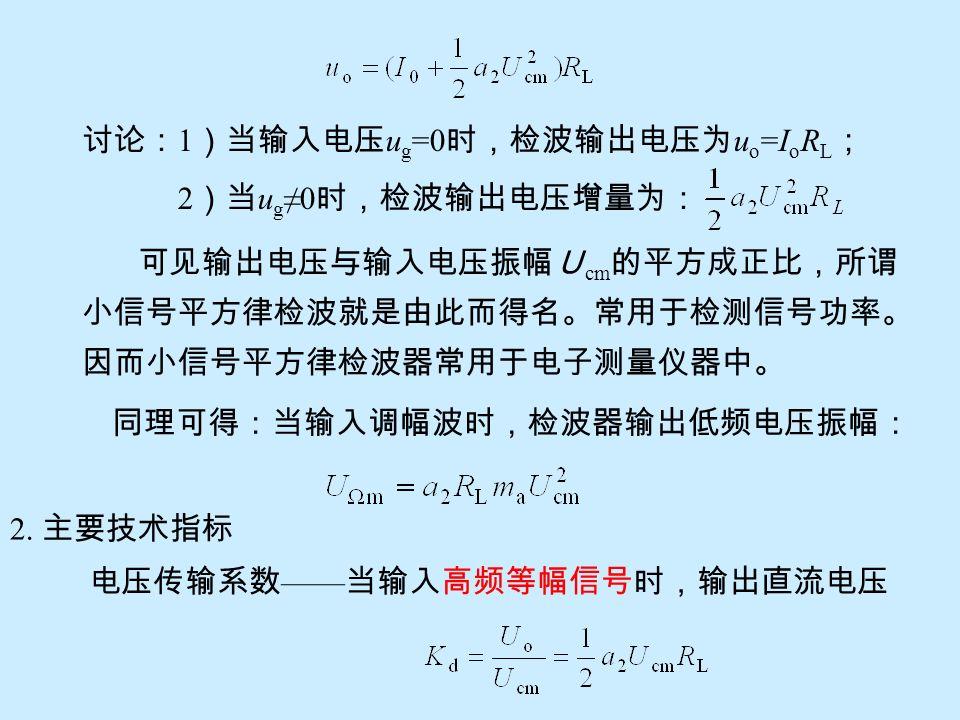 讨论: 1 )当输入电压 u g =0 时,检波输出电压为 u o =I o R L ; 2 )当 u g ≠0 时,检波输出电压增量为: 可见输出电压与输入电压振幅U cm 的平方成正比,所谓 小信号平方律检波就是由此而得名。常用于检测信号功率。 因而小信号平方律检波器常用于电子测量仪器中。 同理可得:当输入调幅波时,检波器输出低频电压振幅: 2.