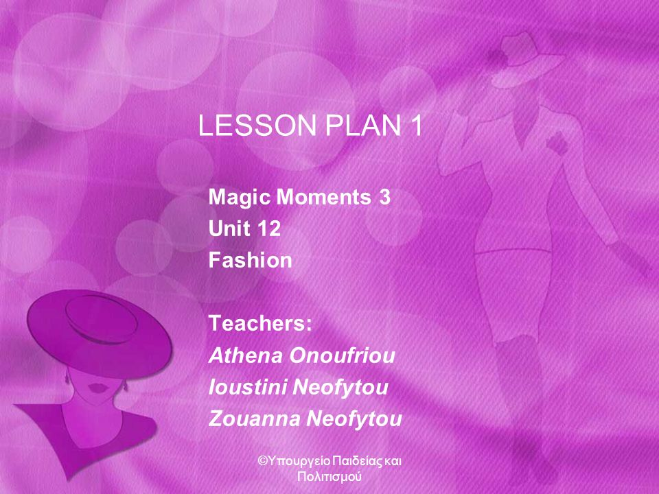 LESSON PLAN 1 Magic Moments 3 Unit 12 Fashion Teachers: Athena Onoufriou Ioustini Neofytou Zouanna Neofytou ©Υπουργείο Παιδείας και Πολιτισμού