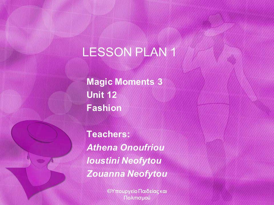 Class: 3 rd class Gymnasium (A2 CEFR) Book: Magic Moments 3, Hillside Press Lesson: Fashion (1), Unit 12 Estimated Time: 40 mins ©Υπουργείο Παιδείας και Πολιτισμού