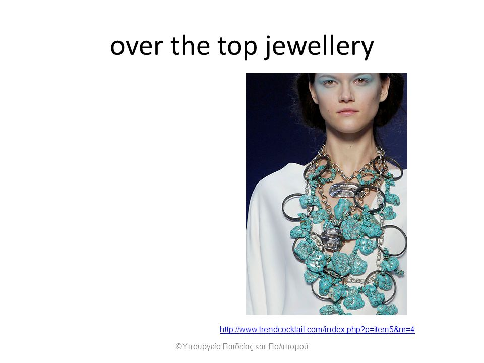 http://www.trendcocktail.com/index.php p=item5&nr=4 over the top jewellery ©Υπουργείο Παιδείας και Πολιτισμού