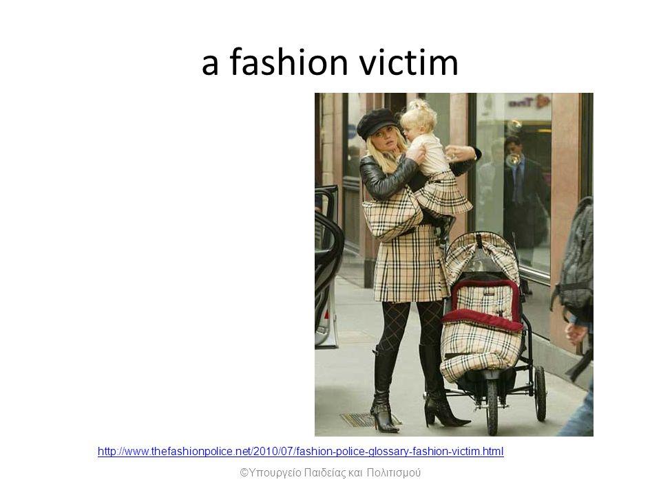 http://www.thefashionpolice.net/2010/07/fashion-police-glossary-fashion-victim.html a fashion victim ©Υπουργείο Παιδείας και Πολιτισμού