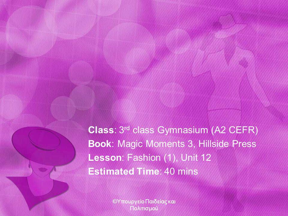 Class: 3 rd class Gymnasium (A2 CEFR) Book: Magic Moments 3, Hillside Press Lesson: Fashion (1), Unit 12 Estimated Time: 40 mins ©Υπουργείο Παιδείας κ
