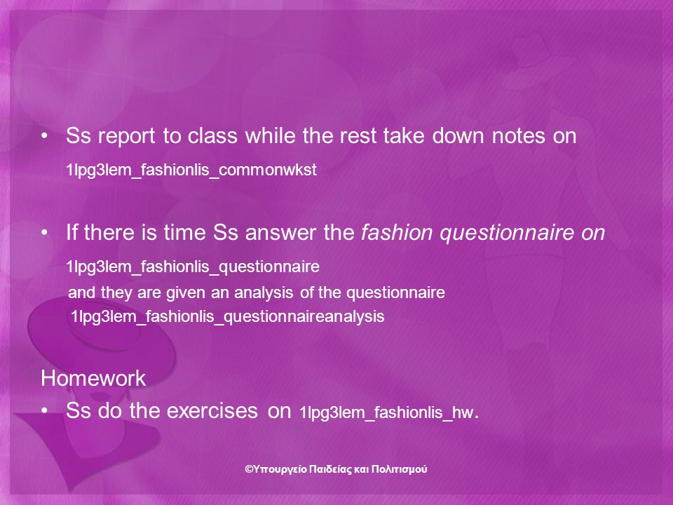 Ss report to class while the rest take down notes on 1lpg3lem_fashionlis_commonwkst If there is time Ss answer the fashion questionnaire on 1lpg3lem_fashionlis_questionnaire and they are given an analysis of the questionnaire 1lpg3lem_fashionlis_questionnaireanalysis Homework Ss do the exercises on 1lpg3lem_fashionlis_hw.