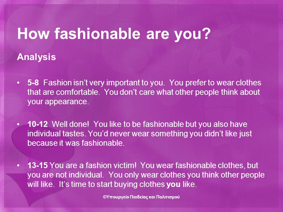 How fashionable are you? Analysis 5-8 Fashion isn't very important to you. You prefer to wear clothes that are comfortable. You don't care what other