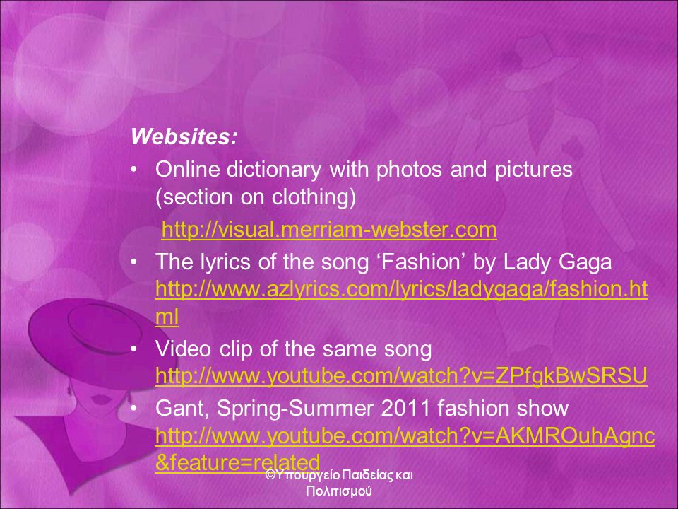 Websites: Online dictionary with photos and pictures (section on clothing) http://visual.merriam-webster.com The lyrics of the song 'Fashion' by Lady Gaga http://www.azlyrics.com/lyrics/ladygaga/fashion.ht ml http://www.azlyrics.com/lyrics/ladygaga/fashion.ht ml Video clip of the same song http://www.youtube.com/watch v=ZPfgkBwSRSU http://www.youtube.com/watch v=ZPfgkBwSRSU Gant, Spring-Summer 2011 fashion show http://www.youtube.com/watch v=AKMROuhAgnc &feature=related http://www.youtube.com/watch v=AKMROuhAgnc &feature=related ©Υπουργείο Παιδείας και Πολιτισμού