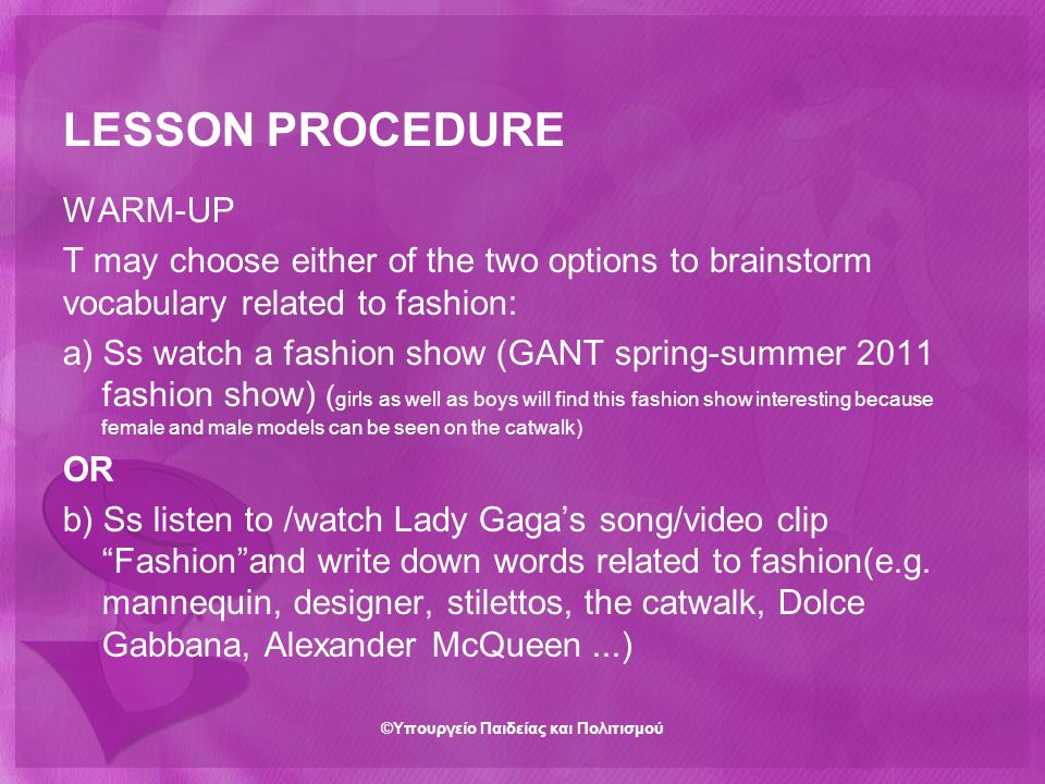 LESSON PROCEDURE WARM-UP T may choose either of the two options to brainstorm vocabulary related to fashion: a) Ss watch a fashion show (GANT spring-summer 2011 fashion show) ( girls as well as boys will find this fashion show interesting because female and male models can be seen on the catwalk) OR b) Ss listen to /watch Lady Gaga's song/video clip Fashion and write down words related to fashion(e.g.