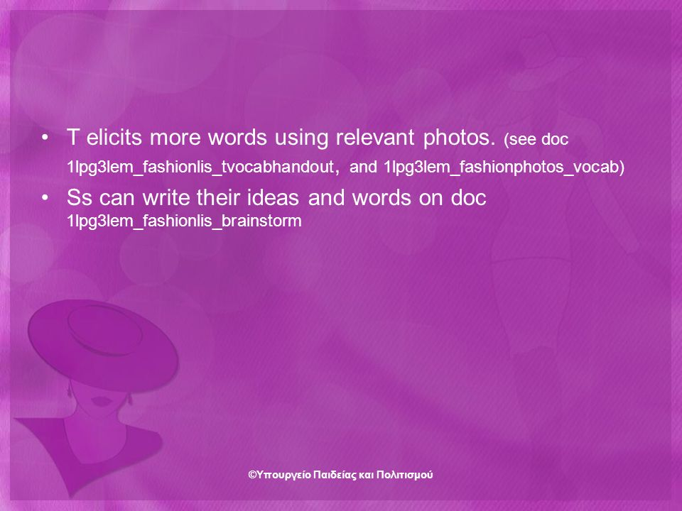 T elicits more words using relevant photos. (see doc 1lpg3lem_fashionlis_tvocabhandout, and 1lpg3lem_fashionphotos_vocab) Ss can write their ideas and