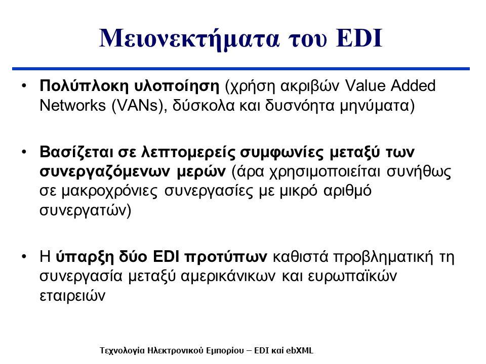 Μειονεκτήματα του EDI Πολύπλοκη υλοποίηση (χρήση ακριβών Value Added Networks (VANs), δύσκολα και δυσνόητα μηνύματα) Βασίζεται σε λεπτομερείς συμφωνίες μεταξύ των συνεργαζόμενων μερών (άρα χρησιμοποιείται συνήθως σε μακροχρόνιες συνεργασίες με μικρό αριθμό συνεργατών) Η ύπαρξη δύο EDI προτύπων καθιστά προβληματική τη συνεργασία μεταξύ αμερικάνικων και ευρωπαϊκών εταιρειών Τεχνολογία Ηλεκτρονικού Εμπορίου – EDI καί ebXML