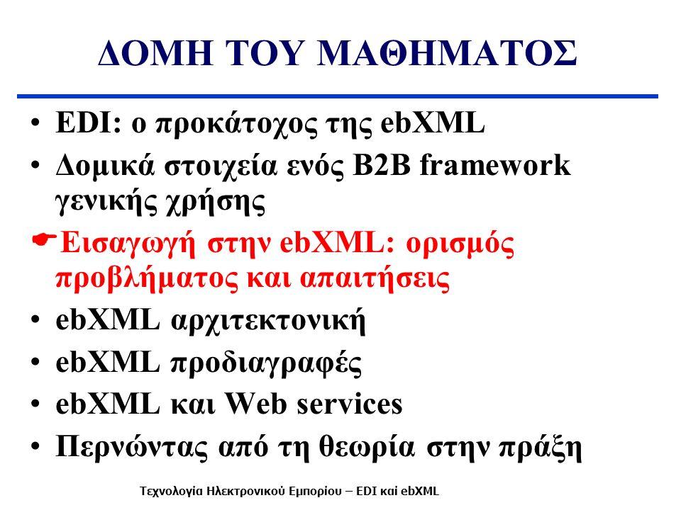 ΔΟΜΗ ΤΟΥ ΜΑΘΗΜΑΤΟΣ EDI: ο προκάτοχος της ebXML Δομικά στοιχεία ενός B2B framework γενικής χρήσης  Εισαγωγή στην ebXML: ορισμός προβλήματος και απαιτήσεις ebXML αρχιτεκτονική ebXML προδιαγραφές ebXML και Web services Περνώντας από τη θεωρία στην πράξη Τεχνολογία Ηλεκτρονικού Εμπορίου – EDI καί ebXML