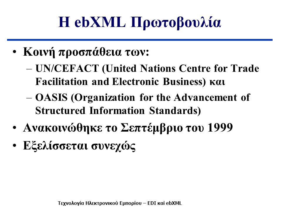 Η ebXML Πρωτοβουλία Κοινή προσπάθεια των: –UN/CEFACT (United Nations Centre for Trade Facilitation and Electronic Business) και –OASIS (Organization for the Advancement of Structured Information Standards) Ανακοινώθηκε το Σεπτέμβριο του 1999 Εξελίσσεται συνεχώς Τεχνολογία Ηλεκτρονικού Εμπορίου – EDI καί ebXML