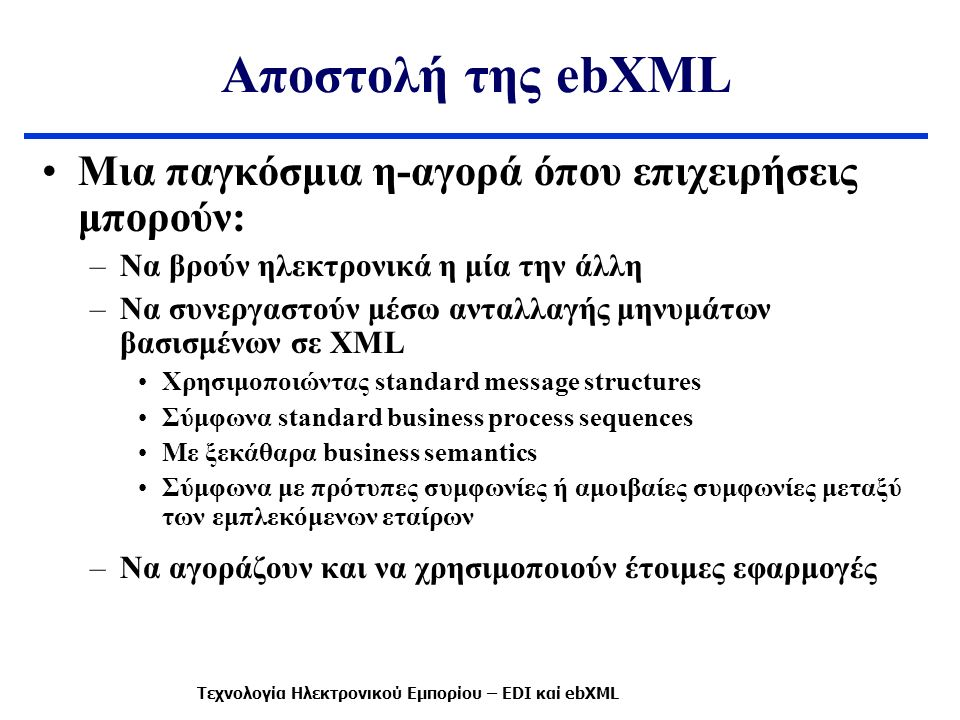 Αποστολή της ebXML Μια παγκόσμια η-αγορά όπου επιχειρήσεις μπορούν: –Να βρούν ηλεκτρονικά η μία την άλλη –Να συνεργαστούν μέσω ανταλλαγής μηνυμάτων βασισμένων σε XML Χρησιμοποιώντας standard message structures Σύμφωνα standard business process sequences Με ξεκάθαρα business semantics Σύμφωνα με πρότυπες συμφωνίες ή αμοιβαίες συμφωνίες μεταξύ των εμπλεκόμενων εταίρων –Να αγοράζουν και να χρησιμοποιούν έτοιμες εφαρμογές Τεχνολογία Ηλεκτρονικού Εμπορίου – EDI καί ebXML
