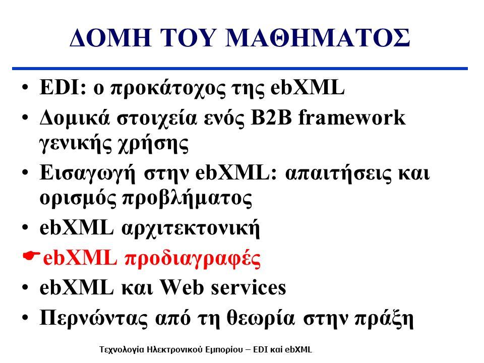 ΔΟΜΗ ΤΟΥ ΜΑΘΗΜΑΤΟΣ EDI: ο προκάτοχος της ebXML Δομικά στοιχεία ενός B2B framework γενικής χρήσης Εισαγωγή στην ebXML: απαιτήσεις και ορισμός προβλήματος ebXML αρχιτεκτονική  ebXML προδιαγραφές ebXML και Web services Περνώντας από τη θεωρία στην πράξη Τεχνολογία Ηλεκτρονικού Εμπορίου – EDI καί ebXML