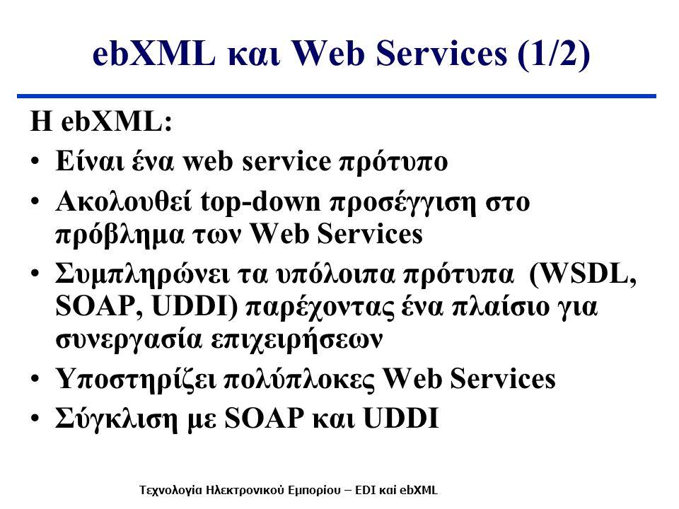 ebXML και Web Services (1/2) Η ebXML: Είναι ένα web service πρότυπο Ακολουθεί top-down προσέγγιση στο πρόβλημα των Web Services Συμπληρώνει τα υπόλοιπα πρότυπα (WSDL, SOAP, UDDI) παρέχοντας ένα πλαίσιο για συνεργασία επιχειρήσεων Υποστηρίζει πολύπλοκες Web Services Σύγκλιση με SOAP και UDDI Τεχνολογία Ηλεκτρονικού Εμπορίου – EDI καί ebXML