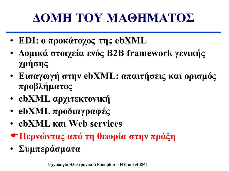 ΔΟΜΗ ΤΟΥ ΜΑΘΗΜΑΤΟΣ EDI: ο προκάτοχος της ebXML Δομικά στοιχεία ενός B2B framework γενικής χρήσης Εισαγωγή στην ebXML: απαιτήσεις και ορισμός προβλήματ