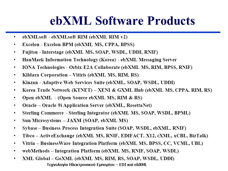 ebXML Software Products ebXMLsoft - ebXMLsoft RIM (ebXML RIM v2) Excelon - Excelon BPM (ebXML MS, CPPA, BPSS) Fujitsu - Interstage (ebXML MS, SOAP, WSDL, UDDI, RNIF) HanMaek Information Technology (Korea) - ebXML Messaging Server IONA Technologies - Orbix E2A Collaborate (ebXML MS, RIM, BPSS, RNIF) Kildara Corporation – Vitiris (ebXML MS, RIM, RS) Kinzan - Adaptive Web Services Suite (ebXML, SOAP, WSDL, UDDI) Korea Trade Network (KTNET) – XENI & GXML Hub (ebXML MS, CPPA, RIM, RS) Open ebXML - (Open Source ebXML MS, RIM & RS) Oracle – Oracle 9i Application Server (ebXML, RosettaNet) Sterling Commerce - Sterling Integrator (ebXML MS, SOAP, WSDL, BPML) Sun Microsystems – JAXM (SOAP, ebXML MS) Sybase – Business Process Integration Suite (SOAP, WSDL, ebXML, RNIF) Tibco – ActiveExchange (ebXML MS, RNIF, EDIFACT, X12, cXML, xCBL, BizTalk) Vitria – BusinessWare Integration Platform (ebXML MS, BPSS, CC, VCML, UBL) webMethods – Integration Platform (ebXML MS, RNIF, SOAP, WSDL) XML Global – GoXML (ebXML MS, RIM, RS, SOAP, WSDL, UDDI) Τεχνολογία Ηλεκτρονικού Εμπορίου – EDI καί ebXML