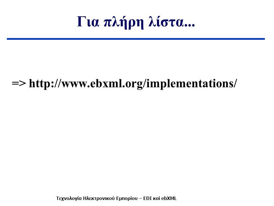 Για πλήρη λίστα... => http://www.ebxml.org/implementations/ Τεχνολογία Ηλεκτρονικού Εμπορίου – EDI καί ebXML