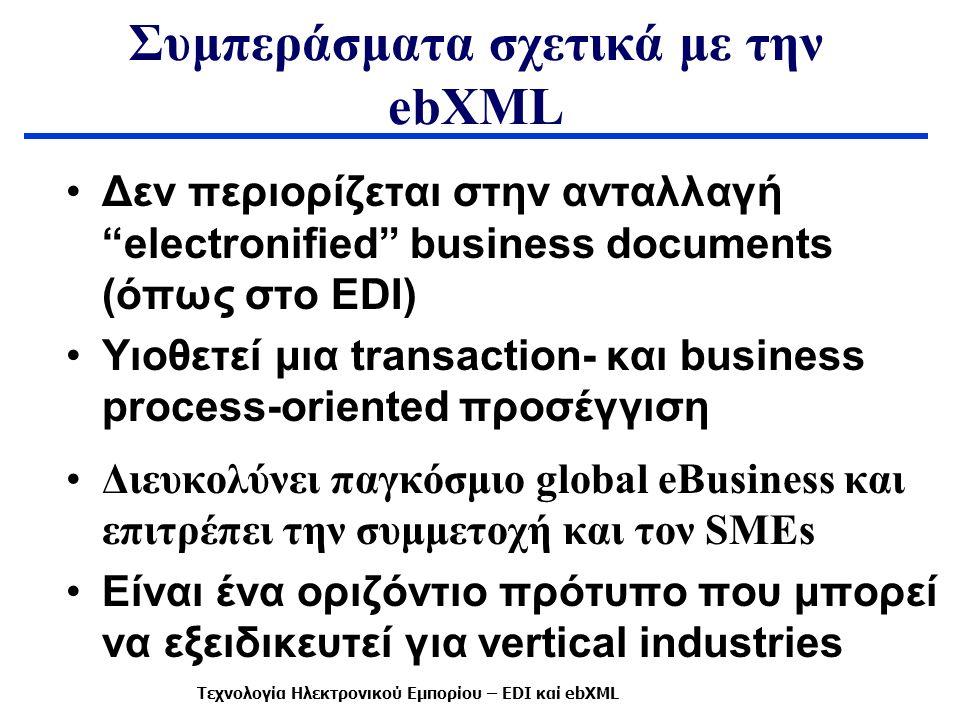 Συμπεράσματα σχετικά με την ebXML Δεν περιορίζεται στην ανταλλαγή electronified business documents (όπως στο EDI) Υιοθετεί μια transaction- και business process-oriented προσέγγιση Διευκολύνει παγκόσμιο global eBusiness και επιτρέπει την συμμετοχή και τον SMEs Είναι ένα οριζόντιο πρότυπο που μπορεί να εξειδικευτεί για vertical industries Τεχνολογία Ηλεκτρονικού Εμπορίου – EDI καί ebXML