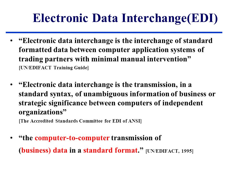 Electronic Data Interchange(EDI) Electronic data interchange is the interchange of standard formatted data between computer application systems of trading partners with minimal manual intervention [UN/EDIFACT Training Guide] Electronic data interchange is the transmission, in a standard syntax, of unambiguous information of business or strategic significance between computers of independent organizations [The Accredited Standards Committee for EDI of ANSI] the computer-to-computer transmission of (business) data in a standard format. [UN/EDIFACT, 1995]