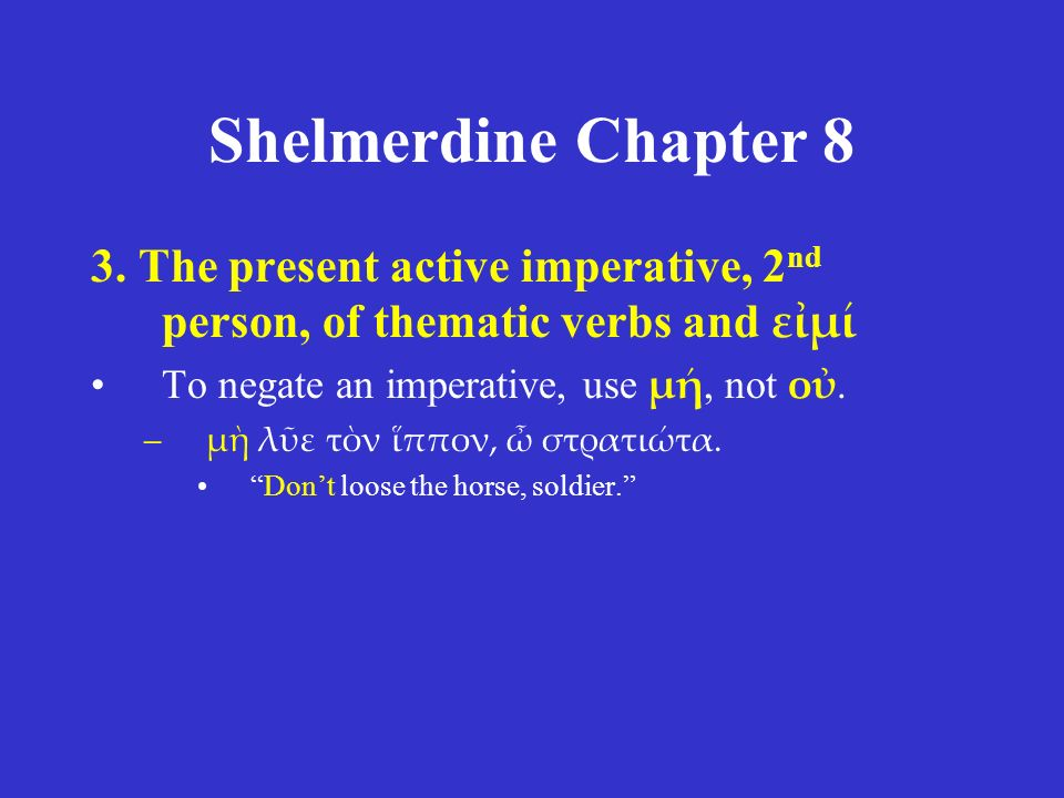 Shelmerdine Chapter 8 3. The present active imperative, 2 nd person, of thematic verbs and εἰμί To negate an imperative, use μή, not οὐ. –μὴ λῦε τὸν ἵ