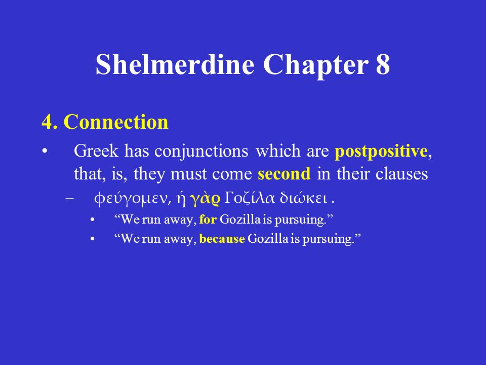 Shelmerdine Chapter 8 4. Connection Greek has conjunctions which are postpositive, that, is, they must come second in their clauses –φεύγομεν, ἡ γὰρ Γ