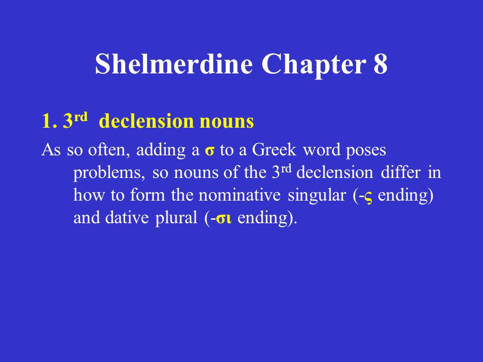Shelmerdine Chapter 8 1. 3 rd declension nouns As so often, adding a σ to a Greek word poses problems, so nouns of the 3 rd declension differ in how t
