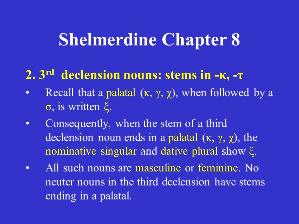 Shelmerdine Chapter 8 2. 3 rd declension nouns: stems in -κ, -τ Recall that a palatal (κ, γ, χ), when followed by a σ, is written ξ. Consequently, whe