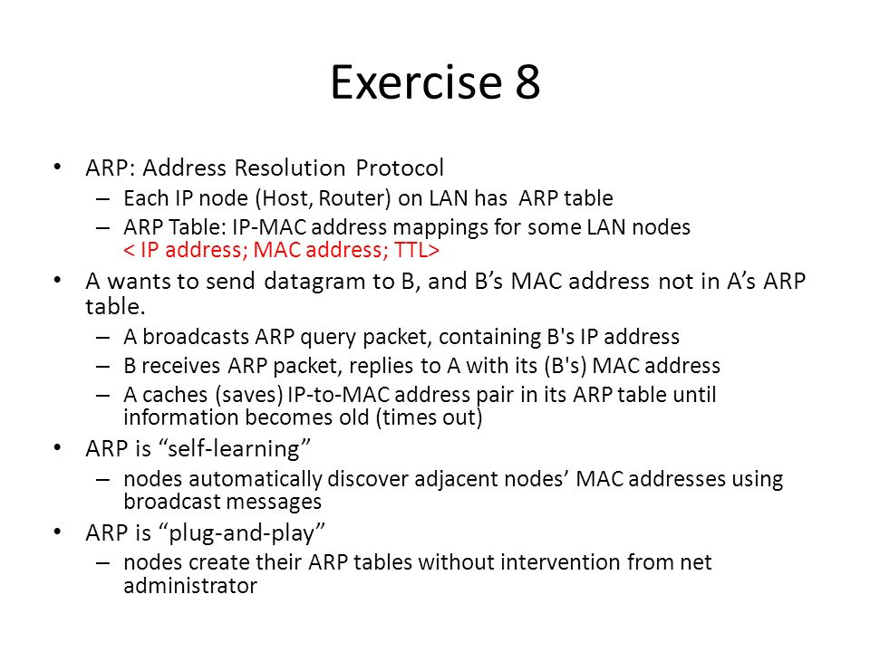 Exercise 8 ARP: Address Resolution Protocol – Each IP node (Host, Router) on LAN has ARP table – ARP Table: IP-MAC address mappings for some LAN nodes A wants to send datagram to B, and B's MAC address not in A's ARP table.