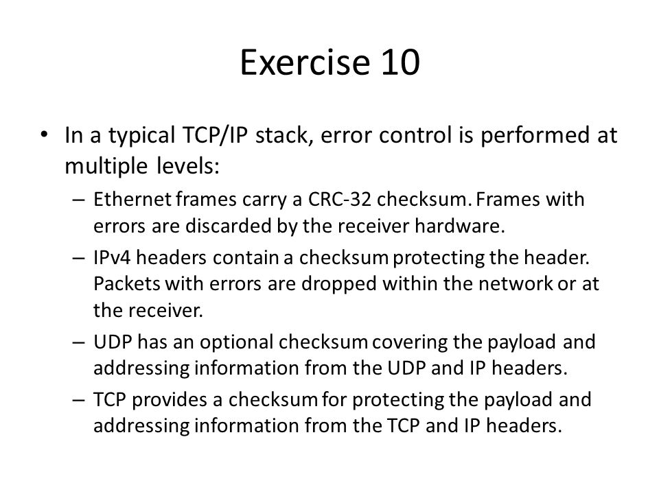 Exercise 10 In a typical TCP/IP stack, error control is performed at multiple levels: – Ethernet frames carry a CRC-32 checksum.