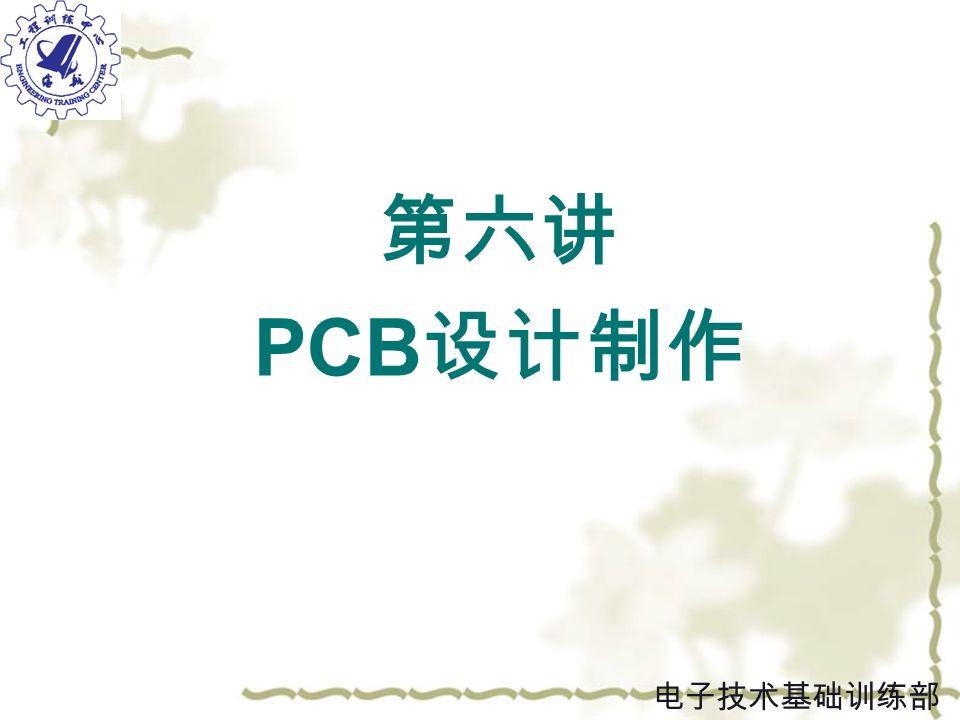 第六讲 PCB 设计制作 电子技术基础训练部