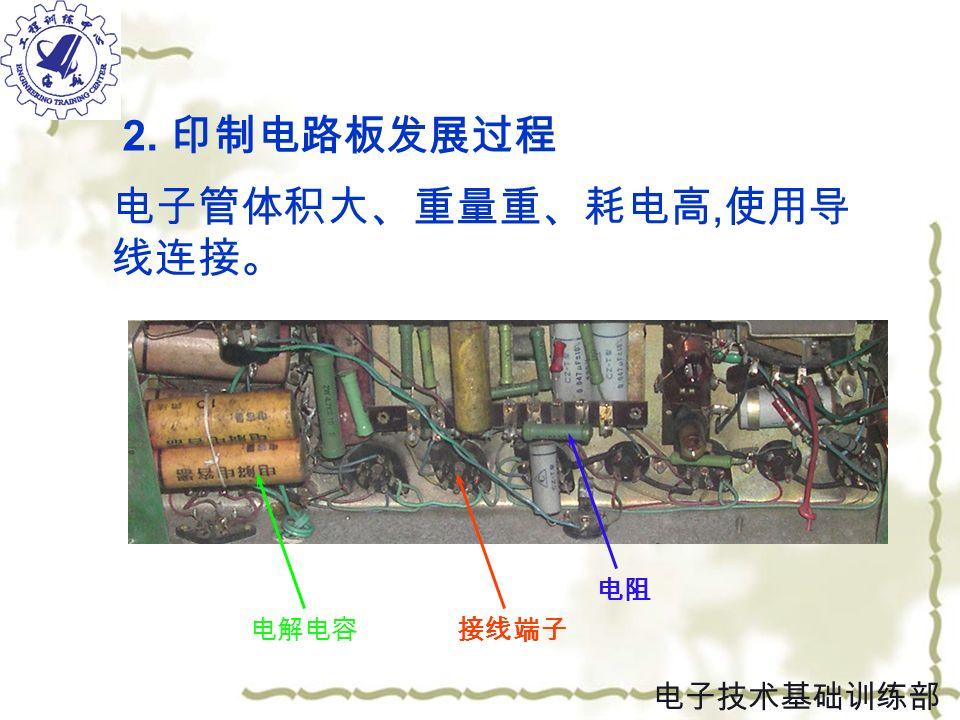 电子管体积大、重量重、耗电高, 使用导 线连接。 电解电容接线端子 电阻 2. 印制电路板发展过程 电子技术基础训练部
