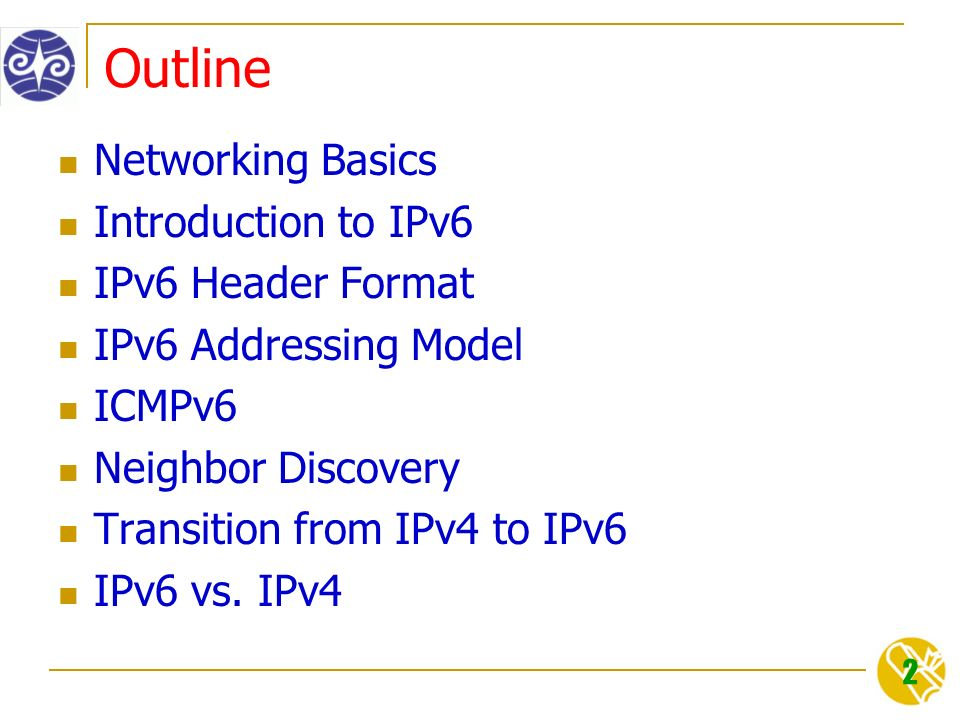 2 Outline Networking Basics Introduction to IPv6 IPv6 Header Format IPv6 Addressing Model ICMPv6 Neighbor Discovery Transition from IPv4 to IPv6 IPv6 vs.