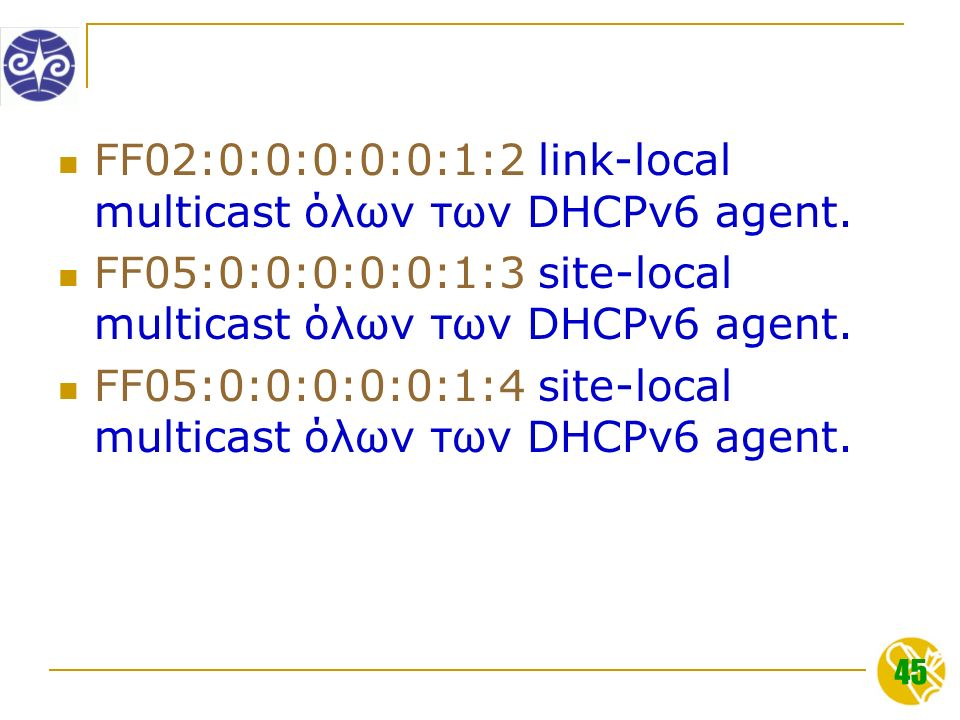 45 FF02:0:0:0:0:0:1:2 link-local multicast όλων των DHCPv6 agent.