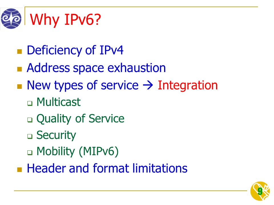 9 Why IPv6? Deficiency of IPv4 Address space exhaustion New types of service  Integration  Multicast  Quality of Service  Security  Mobility (MIP