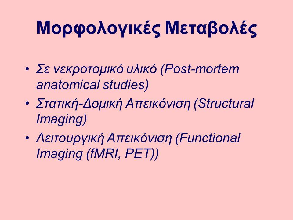 Μορφολογικές Μεταβολές Σε νεκροτομικό υλικό (Post-mortem anatomical studies) Στατική-Δομική Απεικόνιση (Structural Imaging) Λειτουργική Απεικόνιση (Functional Imaging (fMRI, PET))