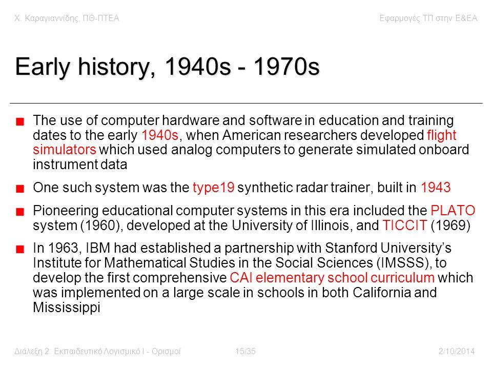 Χ. Καραγιαννίδης, ΠΘ-ΠΤΕΑΕφαρμογές ΤΠ στην E&EA Διάλεξη 2: Εκπαιδευτικό Λογισμικό Ι - Ορισμοί15/352/10/2014 Early history, 1940s - 1970s The use of co
