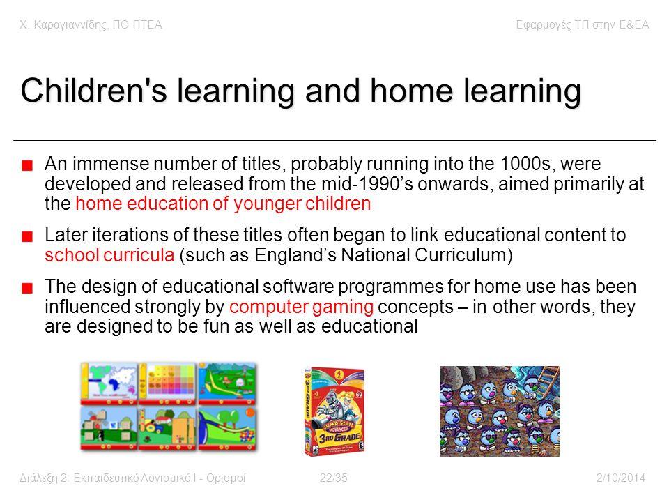 Χ. Καραγιαννίδης, ΠΘ-ΠΤΕΑΕφαρμογές ΤΠ στην E&EA Διάλεξη 2: Εκπαιδευτικό Λογισμικό Ι - Ορισμοί22/352/10/2014 Children's learning and home learning An i