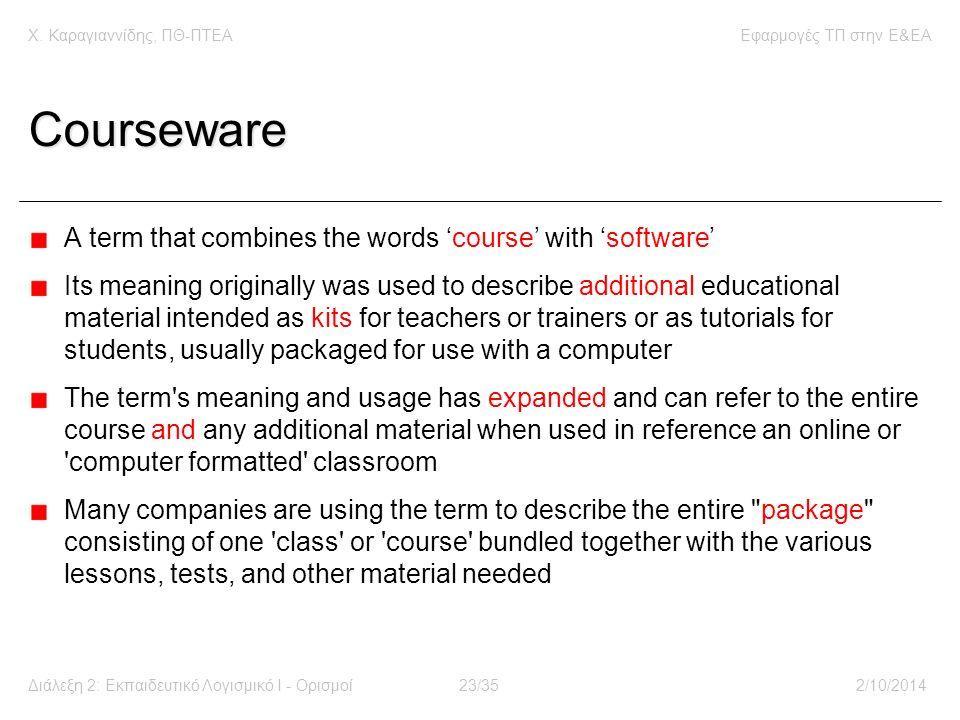 Χ. Καραγιαννίδης, ΠΘ-ΠΤΕΑΕφαρμογές ΤΠ στην E&EA Διάλεξη 2: Εκπαιδευτικό Λογισμικό Ι - Ορισμοί23/352/10/2014 Courseware A term that combines the words