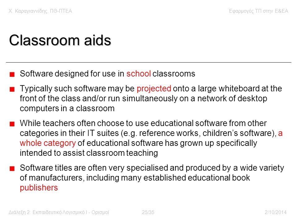 Χ. Καραγιαννίδης, ΠΘ-ΠΤΕΑΕφαρμογές ΤΠ στην E&EA Διάλεξη 2: Εκπαιδευτικό Λογισμικό Ι - Ορισμοί25/352/10/2014 Classroom aids Software designed for use i