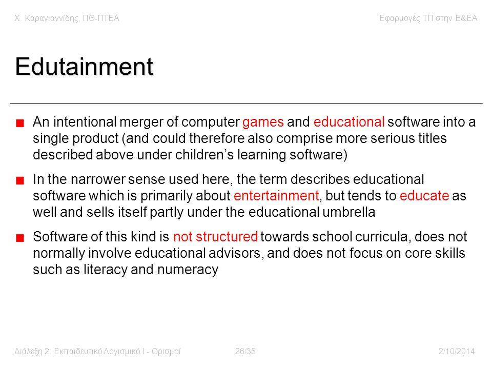 Χ. Καραγιαννίδης, ΠΘ-ΠΤΕΑΕφαρμογές ΤΠ στην E&EA Διάλεξη 2: Εκπαιδευτικό Λογισμικό Ι - Ορισμοί26/352/10/2014 Edutainment An intentional merger of compu