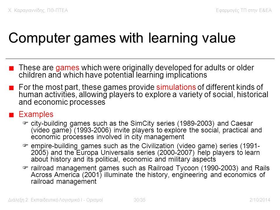 Χ. Καραγιαννίδης, ΠΘ-ΠΤΕΑΕφαρμογές ΤΠ στην E&EA Διάλεξη 2: Εκπαιδευτικό Λογισμικό Ι - Ορισμοί30/352/10/2014 Computer games with learning value These a