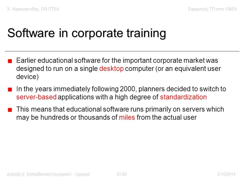 Χ. Καραγιαννίδης, ΠΘ-ΠΤΕΑΕφαρμογές ΤΠ στην E&EA Διάλεξη 2: Εκπαιδευτικό Λογισμικό Ι - Ορισμοί31/352/10/2014 Software in corporate training Earlier edu