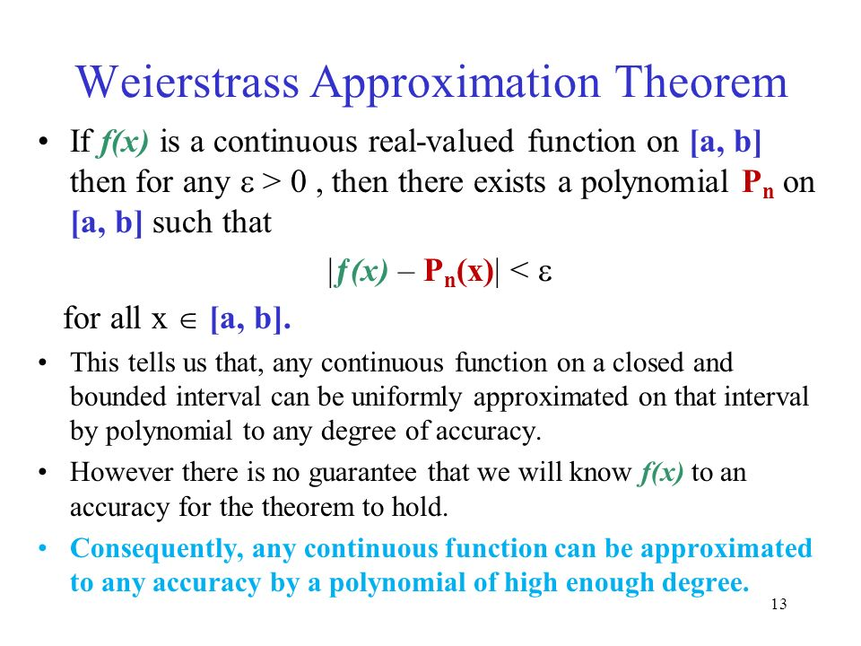 Weierstrass Approximation Theorem If f(x) is a continuous real-valued function on [a, b] then for any  > 0, then there exists a polynomial P n on [a,