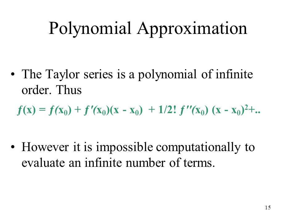 Polynomial Approximation The Taylor series is a polynomial of infinite order. Thus ƒ(x) = ƒ(x 0 ) + ƒ'(x 0 )(x - x 0 ) + 1/2! ƒ''(x 0 ) (x - x 0 ) 2 +