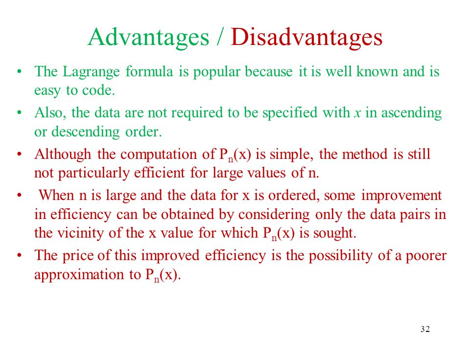 Advantages / Disadvantages The Lagrange formula is popular because it is well known and is easy to code. Also, the data are not required to be specifi