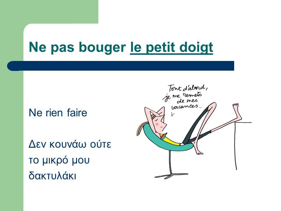 Ne pas bouger le petit doigt Ne rien faire Δεν κουνάω ούτε το μικρό μου δακτυλάκι